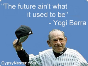 The future ain't what it used to be -Yogi Berra