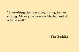 Everything that has a beginning, has an ending. Make your peace with ...