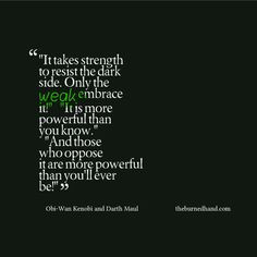 It takes strength to resist the dark side. Only the weak embrace it ...