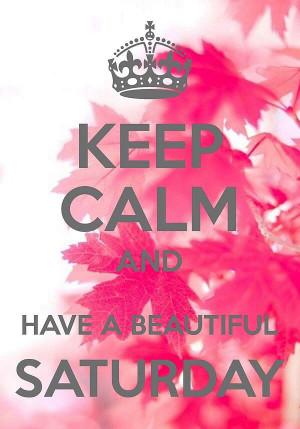 ... beautiful a saturday happy saturday keep calm saturday saturday quotes