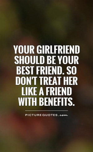 Your girlfriend should be your best friend. so don't treat her like a ...