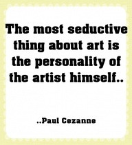 The Most Seductive thing about Art Is The Artist Himself ~ Art Quote