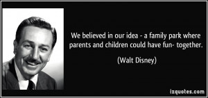 ... where parents and children could have fun- together. - Walt Disney