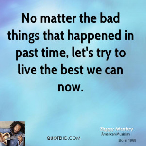 No matter the bad things that happened in past time, let's try to live ...