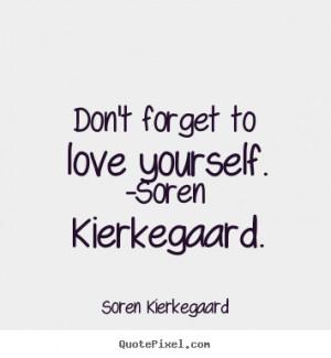 Don't forget to love yourself. -soren kierkegaard. Soren Kierkegaard ...