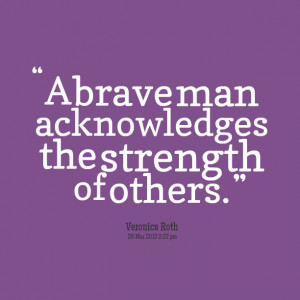 Quotes Picture: a brave man acknowledges the strength of others