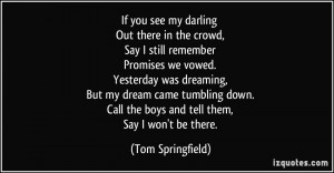 If you see my darling Out there in the crowd, Say I still remember ...