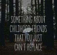 Childhood friends are the best and will always have your back.