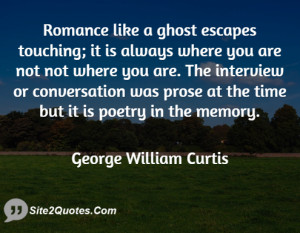 Romance like a ghost escapes touching; it is always where you are not ...