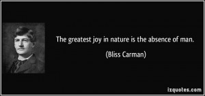 The greatest joy in nature is the absence of man. - Bliss Carman