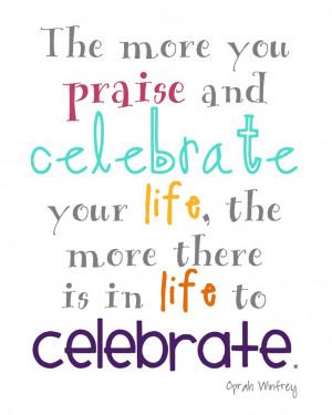 ... celebrate your life the more there is in life to celebrate oprah