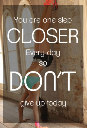 ... step closer every day so don't give up today #fitspiration #quote