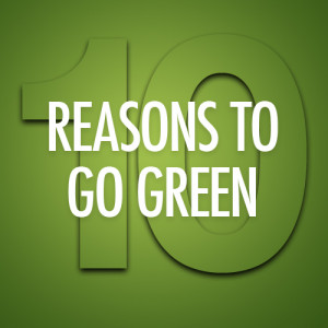 TOP 10 REASONS TO GO GREEN