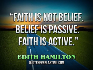 "Faith is not belief. Belief is passive. Faith is active."" – Edith ..."