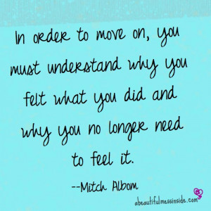 ... felt what you did and why you no longer need to feel it. ~Mitch Albom