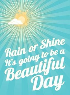 Rain or shine, it's going to be a beautiful day! Yes it is!!! Family ...