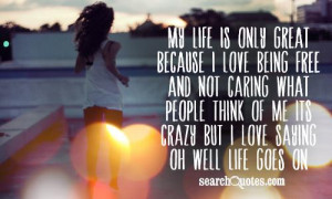 My life is only great because I love being free and not caring what ...