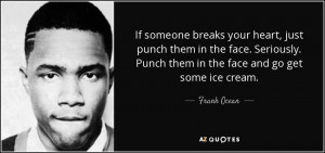 ... . Punch them in the face and go get some ice cream. - Frank Ocean