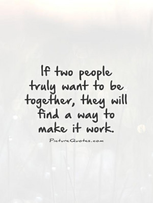 people truly want to be together, they will find a way to make it work ...