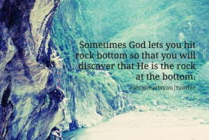 ... you hit rock bottom so that you will discover that He is the rock at