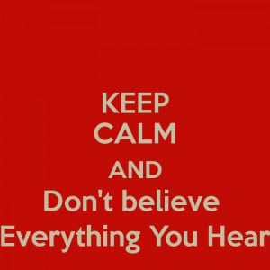 keep-calm-and-don-t-believe-everything-you-hear.png