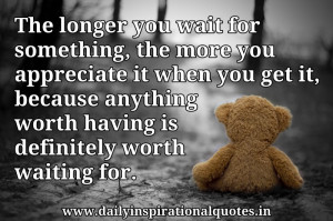 The longer you wait for something, the more you appreciate it when you ...