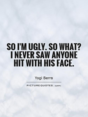 So I'm ugly. So what? I never saw anyone hit with his face. Picture ...