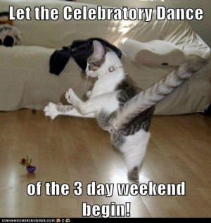 Let the Celebratory Dance of the 3 day weekend begin!