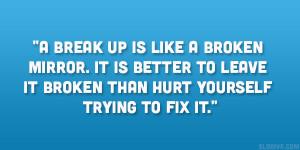 break up is like a broken mirror it is better to leave it broken ...