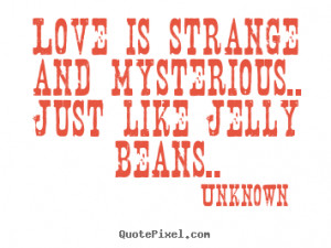 Love quote - Love is strange and mysterious.. just like jelly beans..