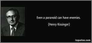 Even a paranoid can have enemies. - Henry Kissinger