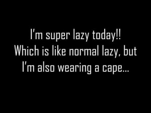 Funny Life Quote - I'm Super Lazy Today!!! Which is like normal lazy ...