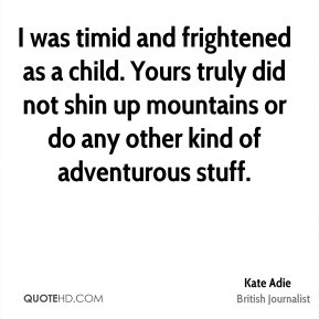 Kate Adie - I was timid and frightened as a child. Yours truly did not ...