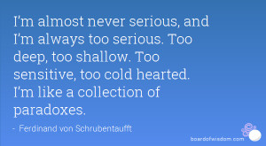 always too serious. Too deep, too shallow. Too sensitive, too ...
