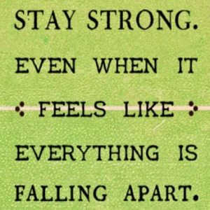 Stay strong. Even when it feels like everything is falling apart