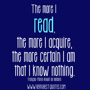 The more I read, the more I acquire, the more certain I am that I know ...
