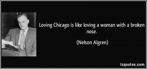 ... Chicago is like loving a woman with a broken nose. - Nelson Algren