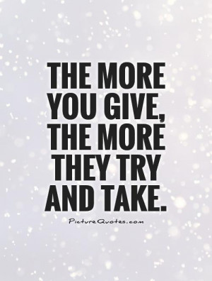 The more you give, the more they try and take Picture Quote #1