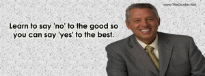 Learn to say no to the good so you can say yes to the best.-John C ...