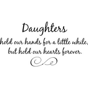 Daughters Hold Our Hands For a Little While, But Hold Our Hearts ...