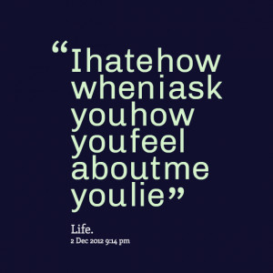 Quotes Picture: i hate how when i ask you how you feel about me you ...