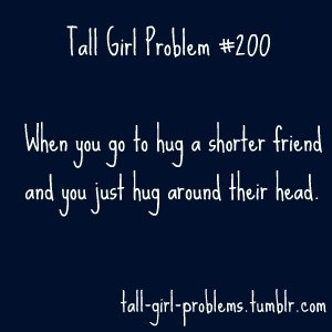 truth. Tall Girl Problem. I am taller than your average person and ...