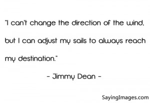 "... Can Adjust My Sails To Always Reach My Destination "" - Jimmy Dean"