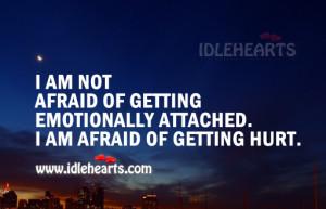 ... afraid of getting emotionally attached. I am afraid of getting hurt