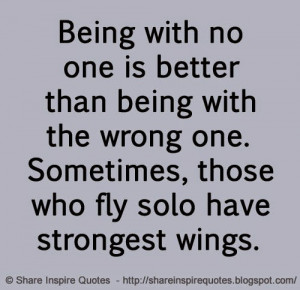Being with no one is better than being with the wrong one. Sometimes ...