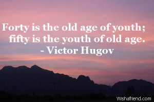 Forty is the old age of youth; fifty is the youth of old age.