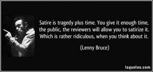 Satire is tragedy plus time. You give it enough time, the public, the ...