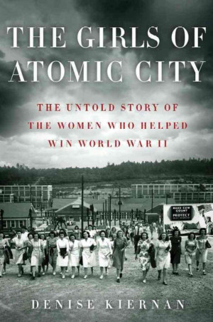 The Girls of Atomic City: The Untold Story of the Women Who Helped Win ...