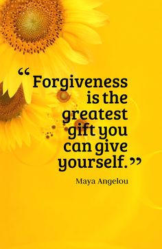 Forgiveness is the greatest gift you can give yourself.-Maya Angelou ...