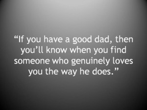 If you have a good dad, then you'll know when you find someone who ...